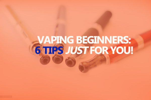 Vaping For Beginners: 6 Useful Tips You Should Know!